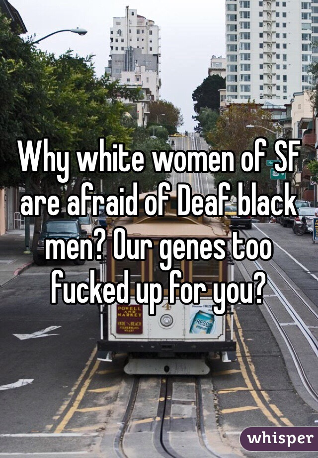 Why white women of SF are afraid of Deaf black men? Our genes too fucked up for you?