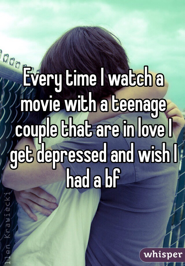 Every time I watch a movie with a teenage couple that are in love I get depressed and wish I had a bf