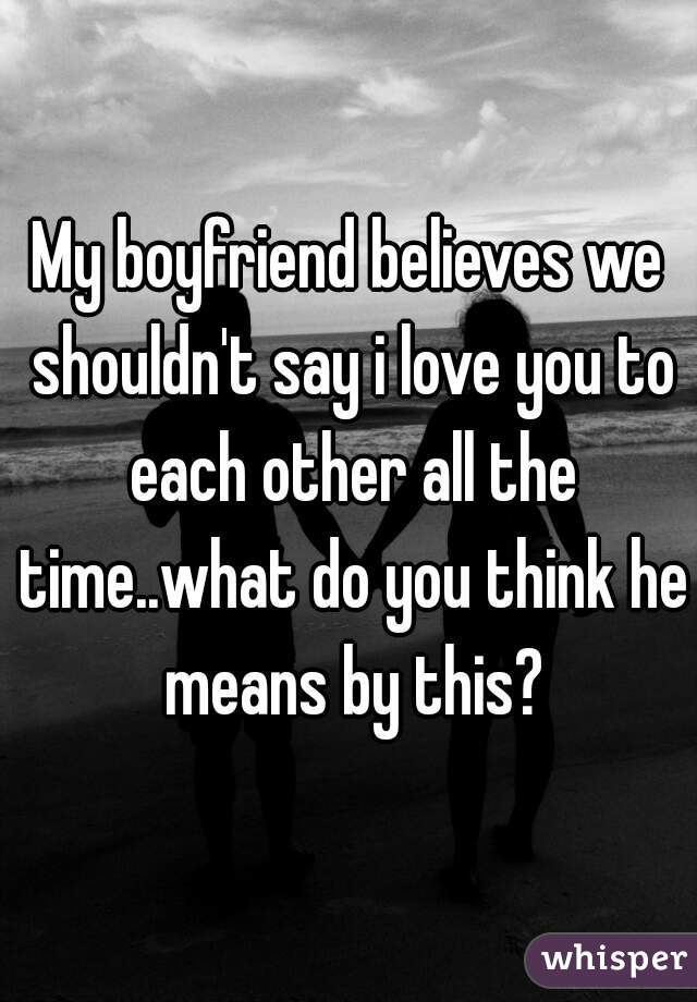 My boyfriend believes we shouldn't say i love you to each other all the time..what do you think he means by this?
