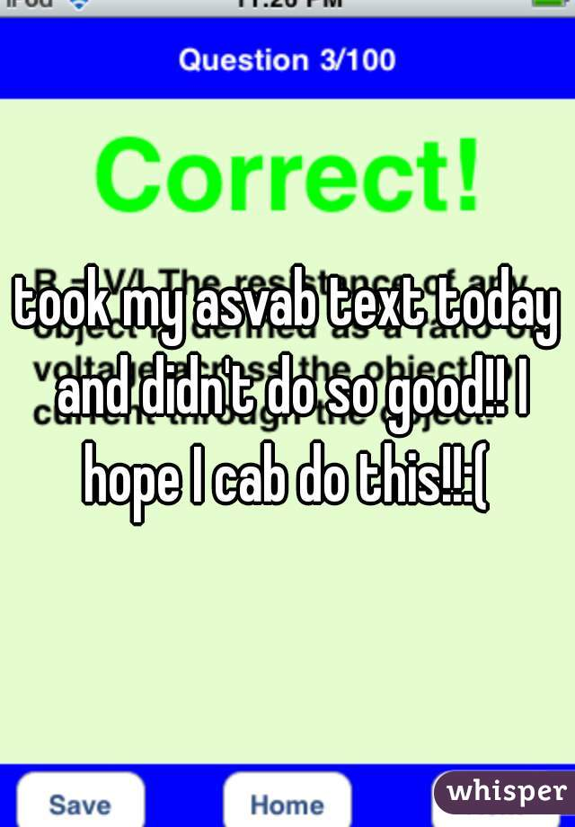 took my asvab text today and didn't do so good!! I hope I cab do this!!:(
