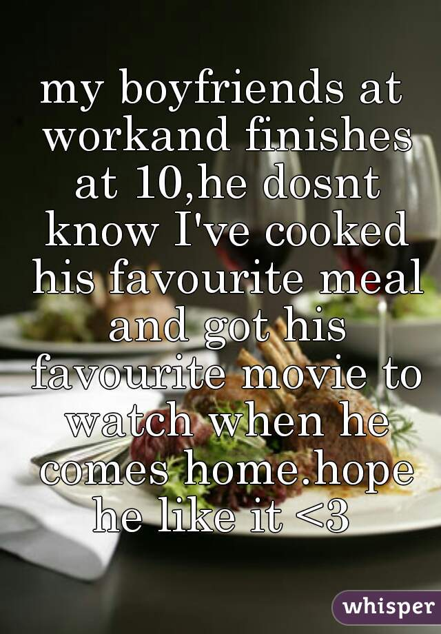 my boyfriends at workand finishes at 10,he dosnt know I've cooked his favourite meal and got his favourite movie to watch when he comes home.hope he like it <3
