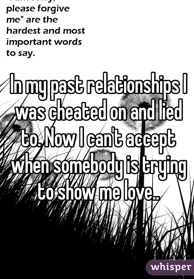 In my past relationships I was cheated on and lied to. Now I can't accept when somebody is trying to show me love..