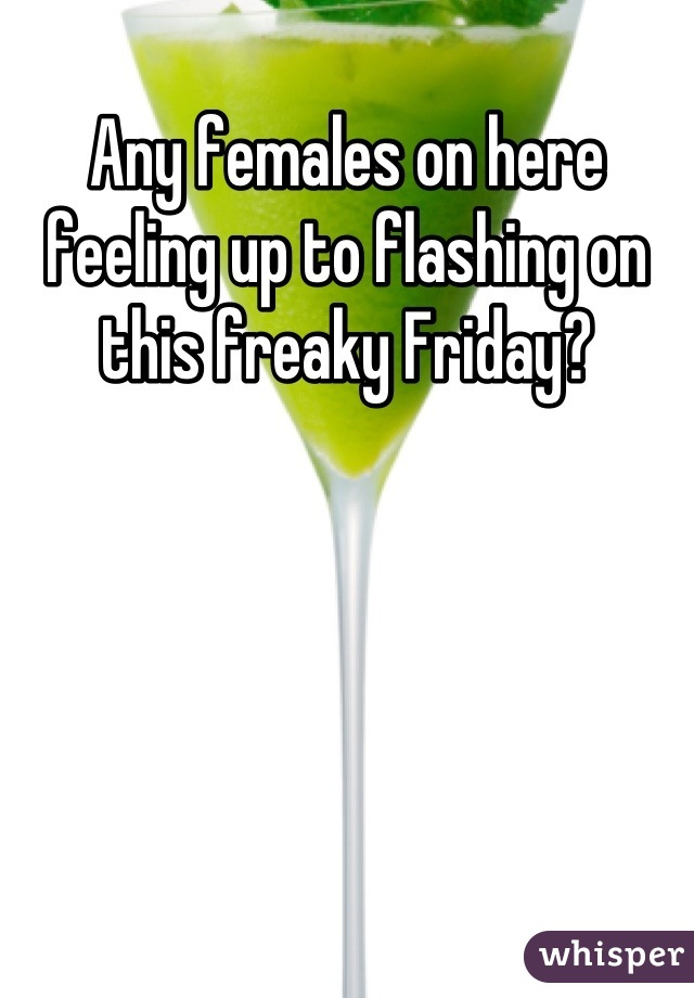 Any females on here feeling up to flashing on this freaky Friday?