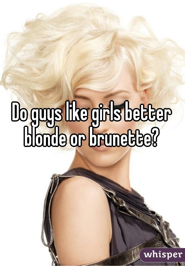 Do guys like girls better blonde or brunette?