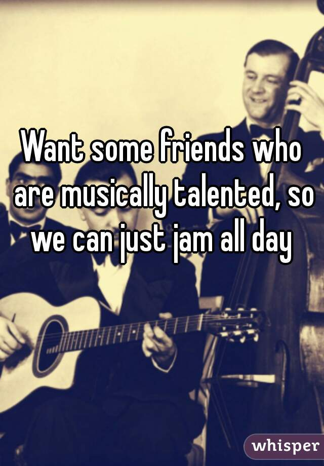 Want some friends who are musically talented, so we can just jam all day
