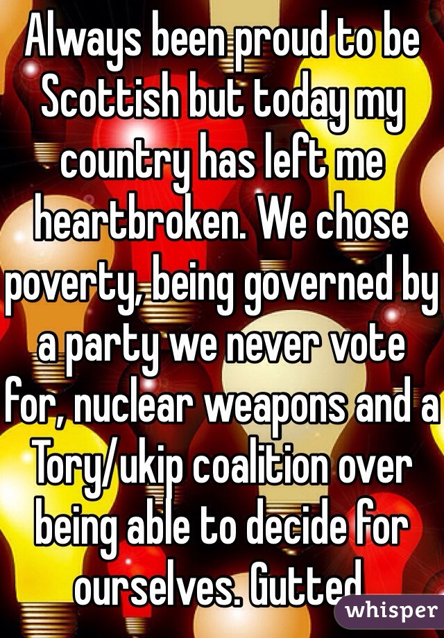 Always been proud to be Scottish but today my country has left me heartbroken. We chose poverty, being governed by a party we never vote for, nuclear weapons and a Tory/ukip coalition over being able to decide for ourselves. Gutted.