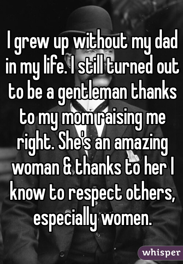 I grew up without my dad in my life. I still turned out to be a gentleman thanks to my mom raising me right. She's an amazing woman & thanks to her I know to respect others, especially women.