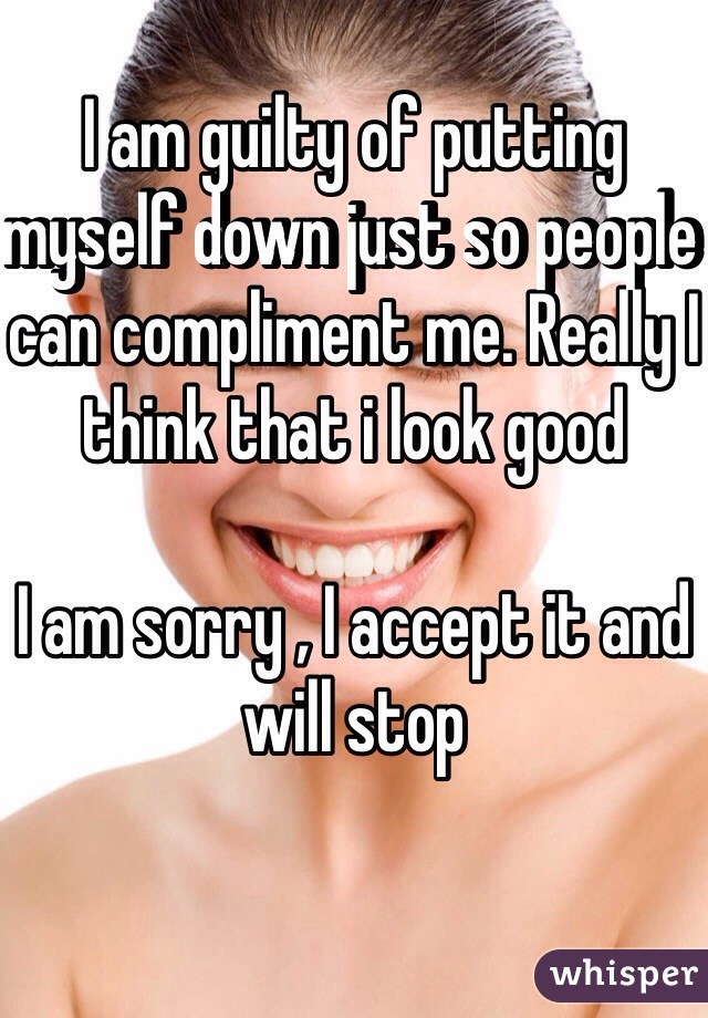 I am guilty of putting myself down just so people can compliment me. Really I think that i look good  I am sorry , I accept it and will stop