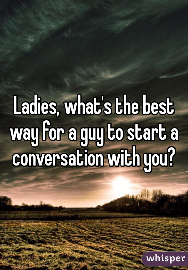 Ladies, what's the best way for a guy to start a conversation with you?