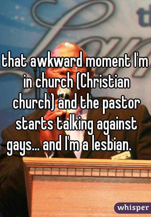 that awkward moment I'm in church (Christian church) and the pastor starts talking against gays... and I'm a lesbian.
