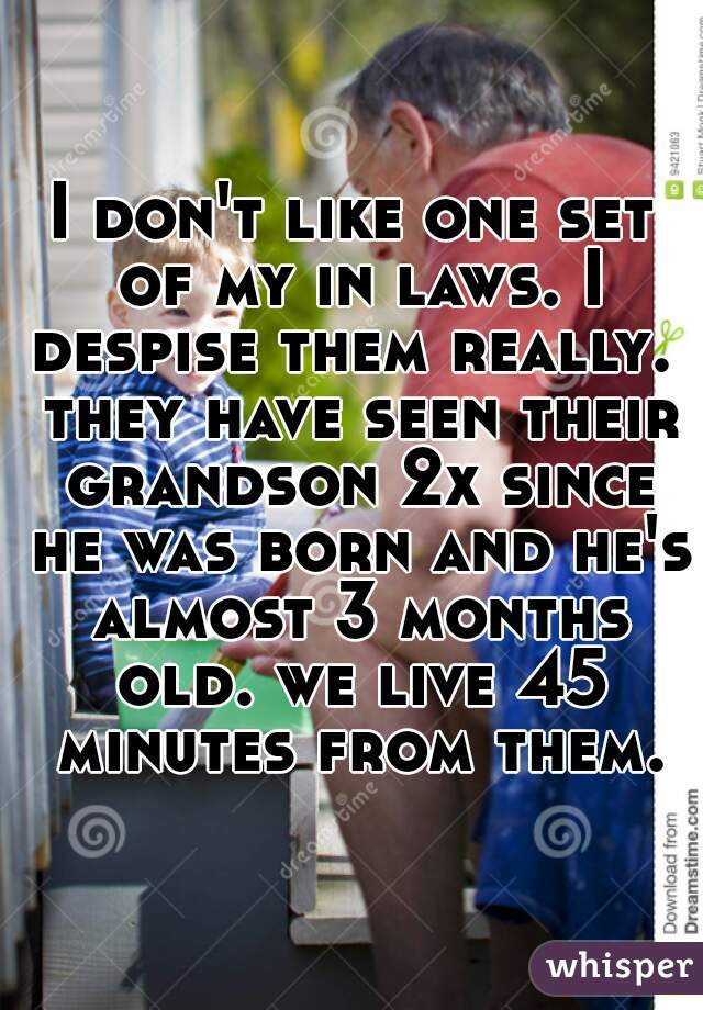 I don't like one set of my in laws. I despise them really.  they have seen their grandson 2x since he was born and he's almost 3 months old. we live 45 minutes from them.