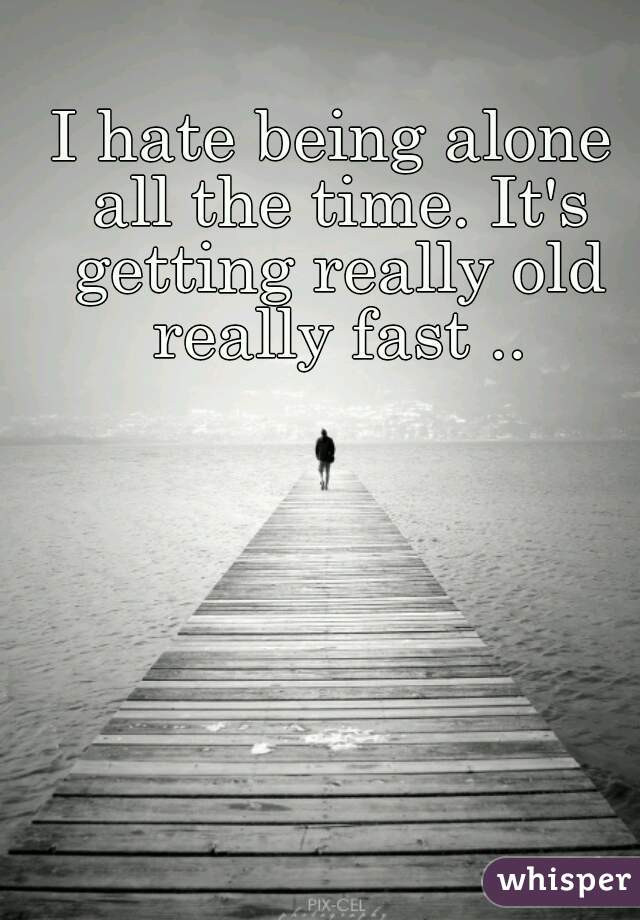 I hate being alone all the time. It's getting really old really fast ..