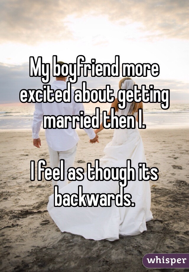 My boyfriend more excited about getting married then I.   I feel as though its backwards.