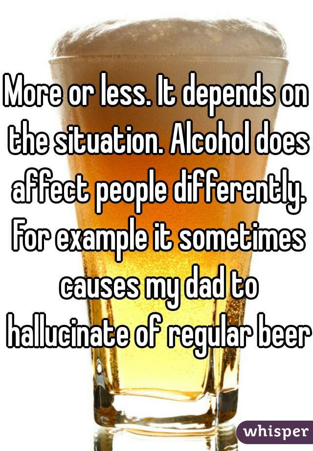 More or less. It depends on the situation. Alcohol does affect people differently. For example it sometimes causes my dad to hallucinate of regular beers