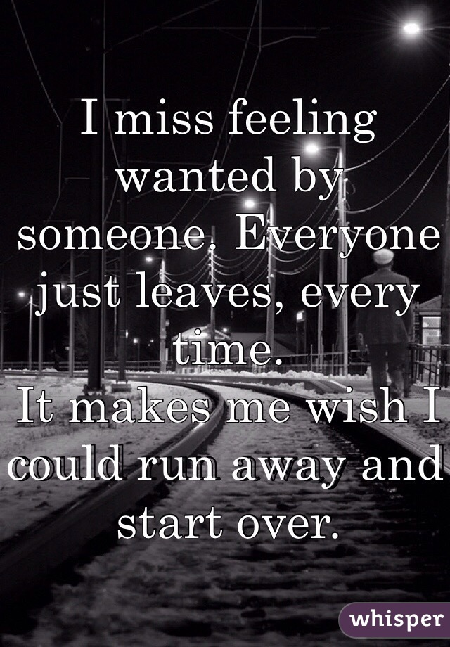 I miss feeling wanted by someone. Everyone just leaves, every time.  It makes me wish I could run away and start over.