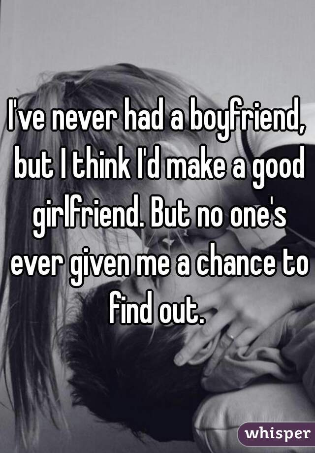 I've never had a boyfriend, but I think I'd make a good girlfriend. But no one's ever given me a chance to find out.