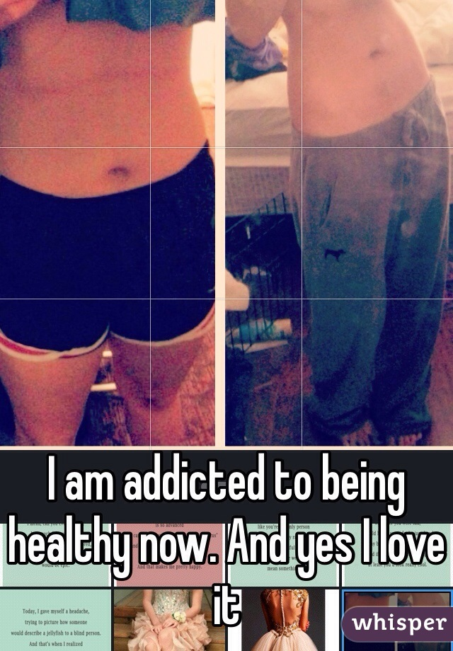 I am addicted to being healthy now. And yes I love it