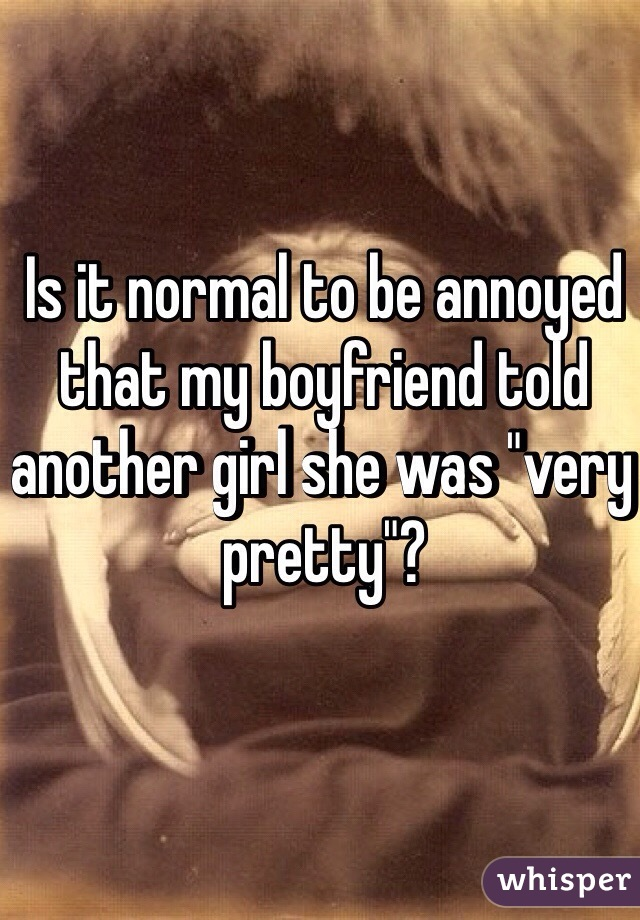 "Is it normal to be annoyed that my boyfriend told another girl she was ""very pretty""?"