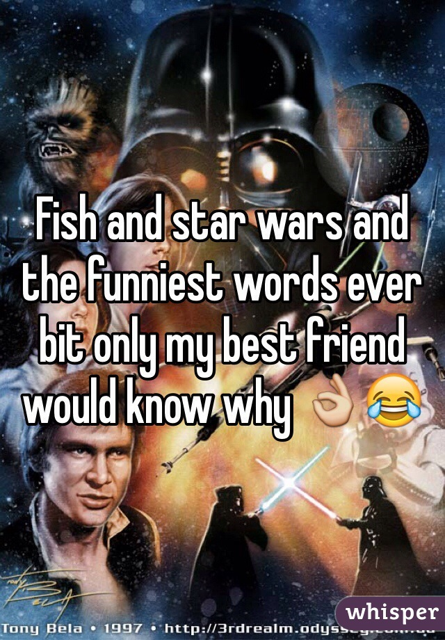 Fish and star wars and the funniest words ever bit only my best friend would know why 👌😂