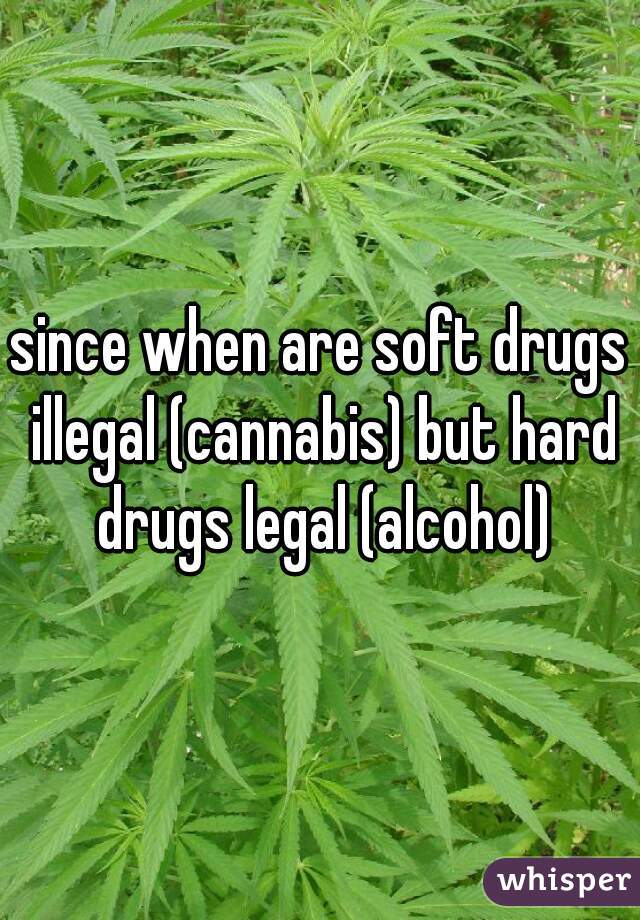 since when are soft drugs illegal (cannabis) but hard drugs legal (alcohol)