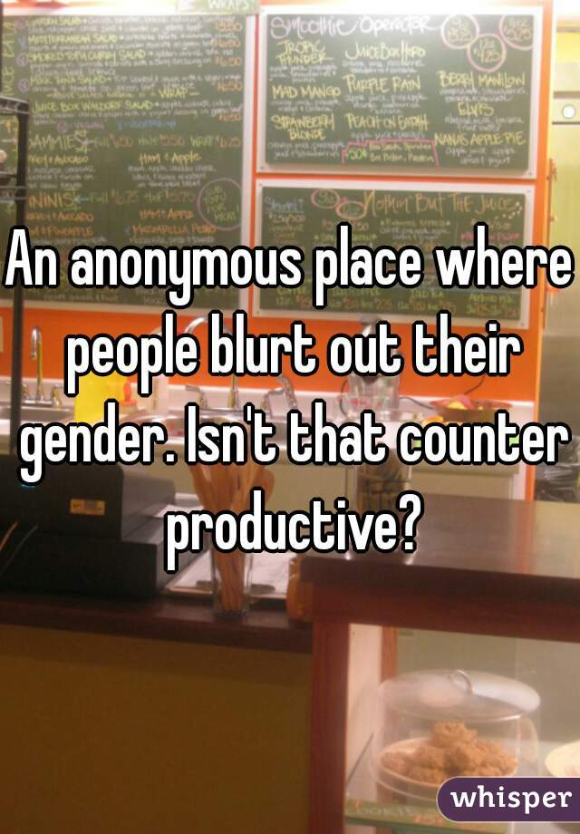 An anonymous place where people blurt out their gender. Isn't that counter productive?