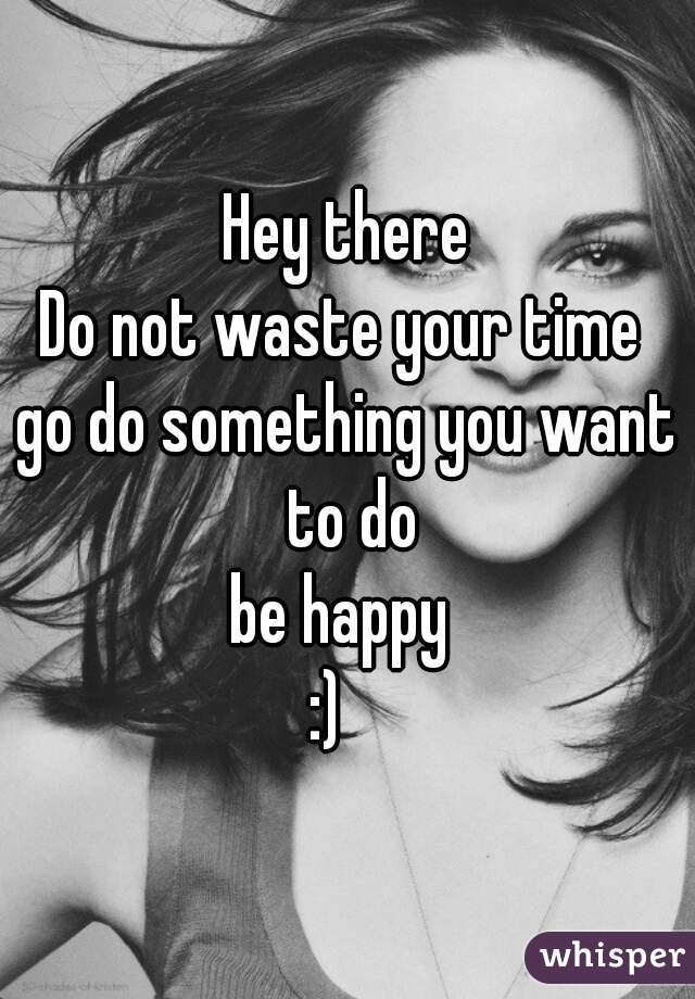 Hey there Do not waste your time  go do something you want to do be happy  :)