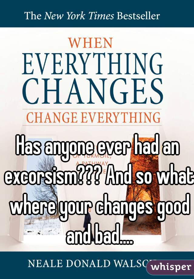 Has anyone ever had an excorsism??? And so what where your changes good and bad....