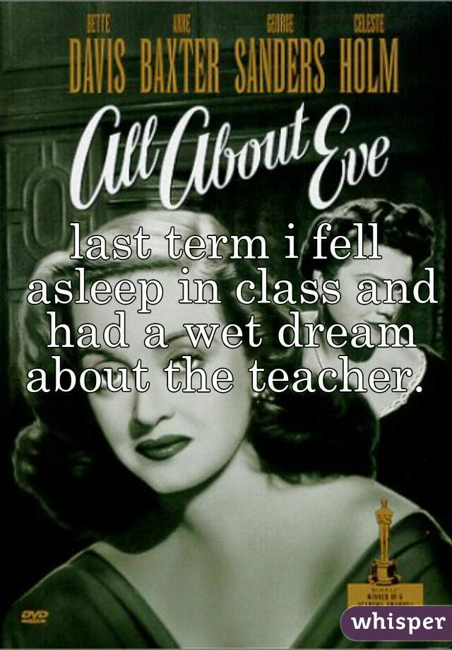 last term i fell asleep in class and had a wet dream about the teacher.