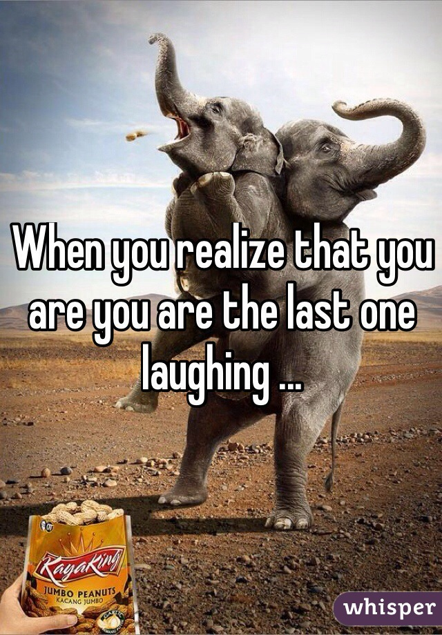 When you realize that you are you are the last one laughing ...
