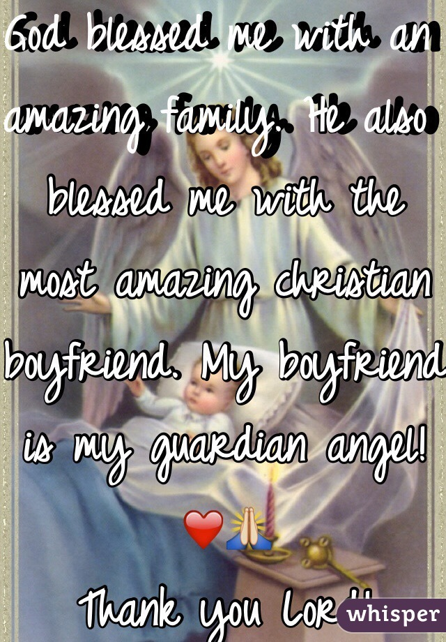 God blessed me with an amazing family. He also blessed me with the most amazing christian boyfriend. My boyfriend is my guardian angel! ❤️🙏 Thank you Lord!