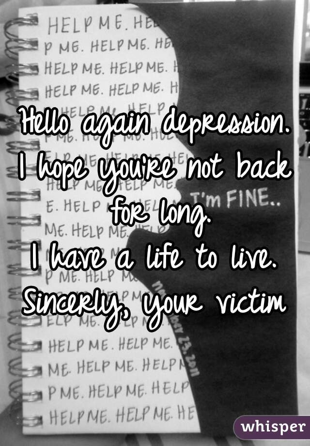 Hello again depression. I hope you're not back for long. I have a life to live. Sincerly, your victim