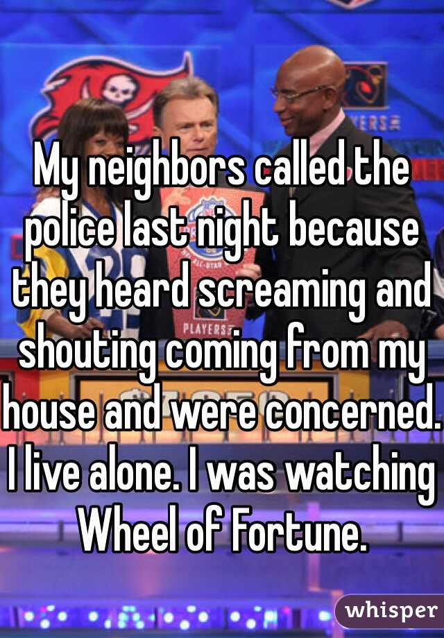My neighbors called the police last night because they heard screaming and shouting coming from my house and were concerned. I live alone. I was watching Wheel of Fortune.