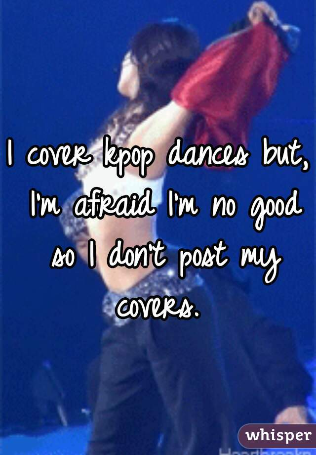 I cover kpop dances but, I'm afraid I'm no good so I don't post my covers.