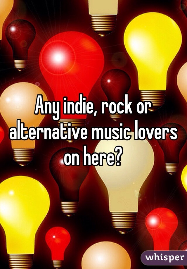 Any indie, rock or alternative music lovers on here?
