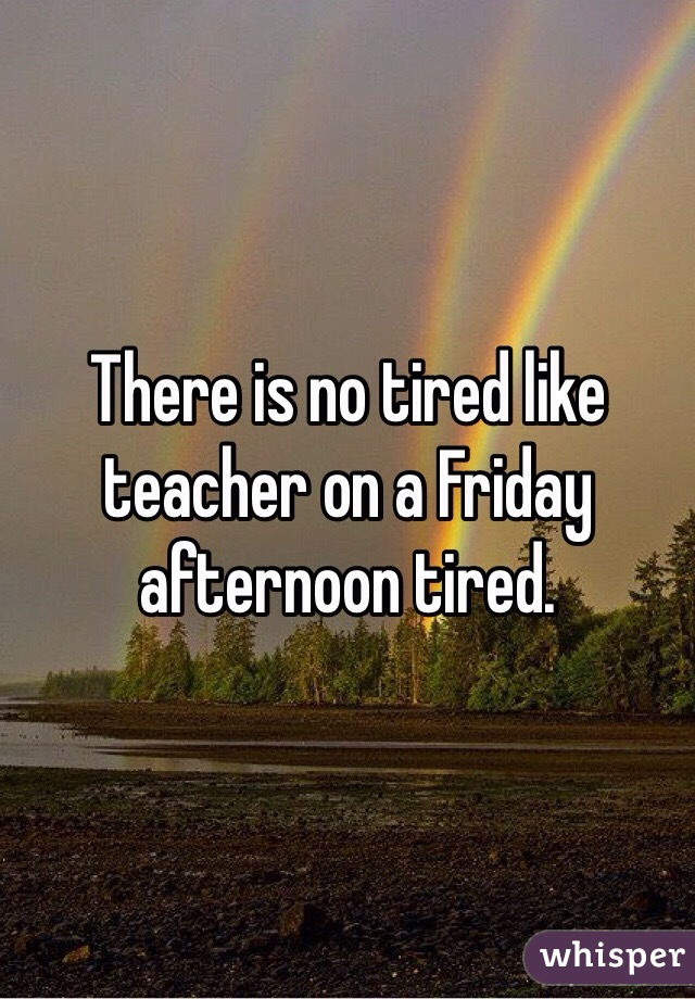 There is no tired like teacher on a Friday afternoon tired.