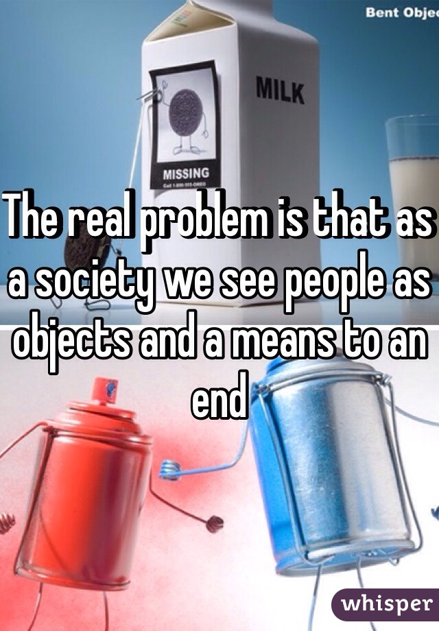 The real problem is that as a society we see people as objects and a means to an end