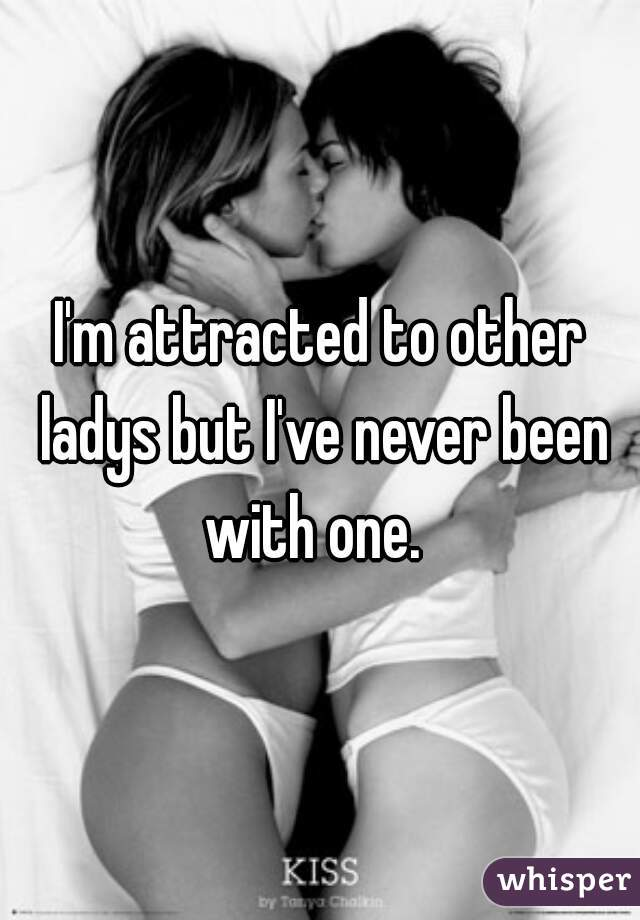 I'm attracted to other ladys but I've never been with one.
