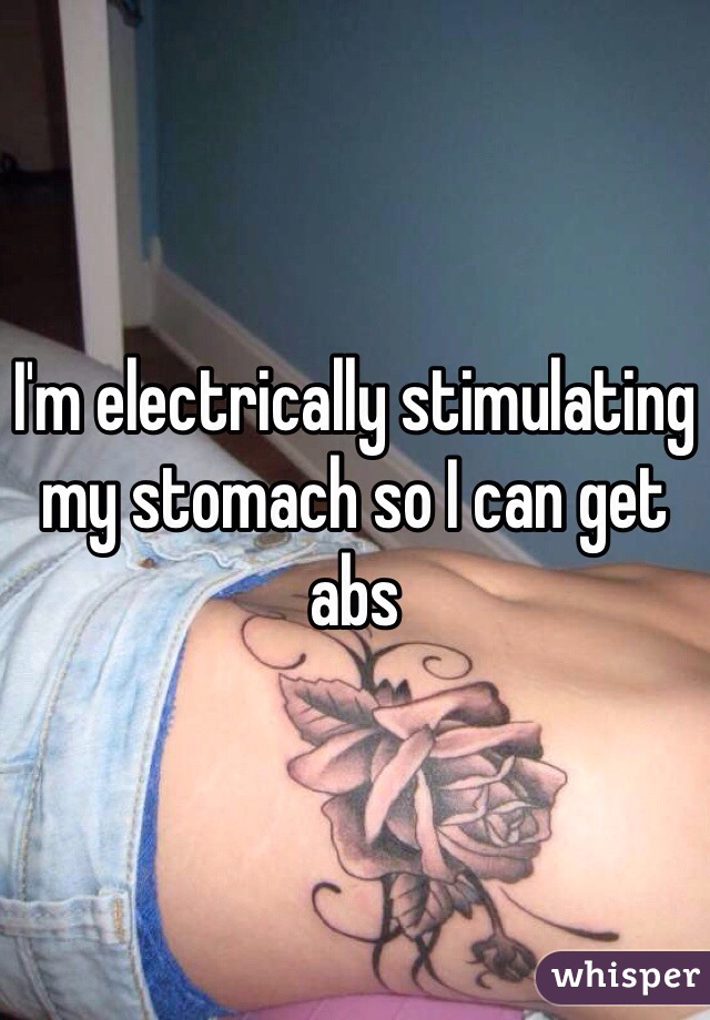 I'm electrically stimulating my stomach so I can get abs