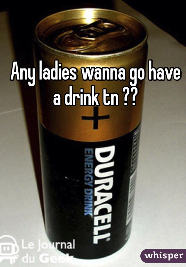 Any ladies wanna go have a drink tn ??