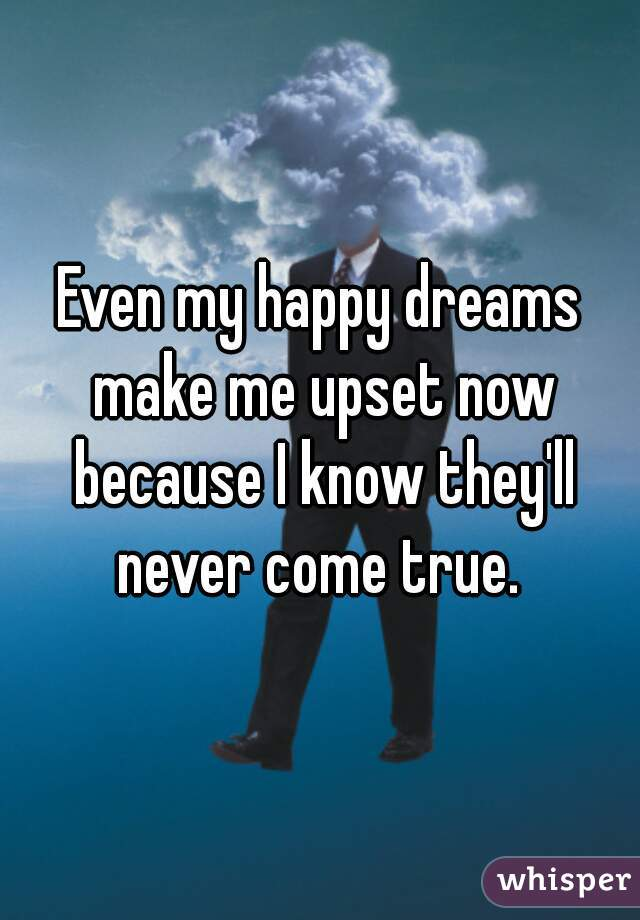 Even my happy dreams make me upset now because I know they'll never come true.