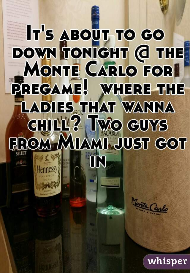 It's about to go down tonight @ the Monte Carlo for pregame!  where the ladies that wanna chill? Two guys from Miami just got in