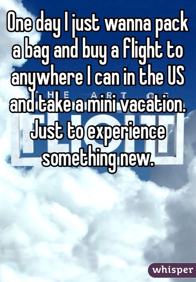 One day I just wanna pack a bag and buy a flight to anywhere I can in the US and take a mini vacation. Just to experience something new.