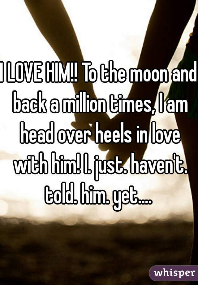 I LOVE HIM!! To the moon and back a million times, I am head over heels in love with him! I. just. haven't. told. him. yet....