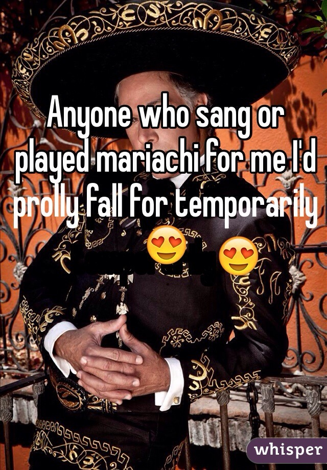 Anyone who sang or played mariachi for me I'd prolly fall for temporarily😍