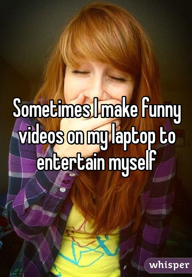 Sometimes I make funny videos on my laptop to entertain myself