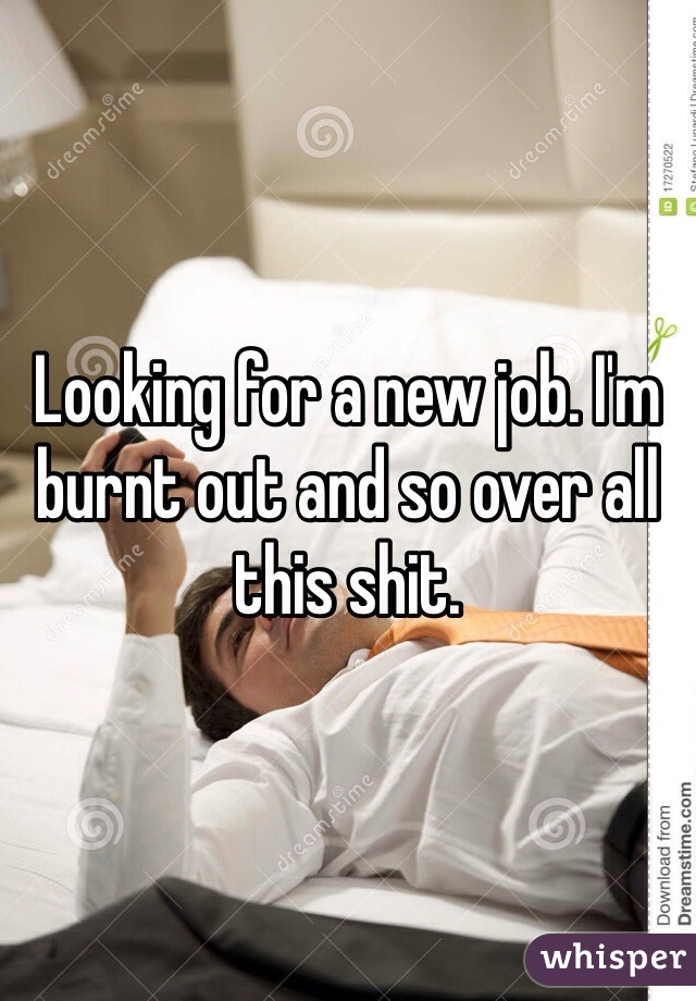 Looking for a new job. I'm burnt out and so over all this shit.