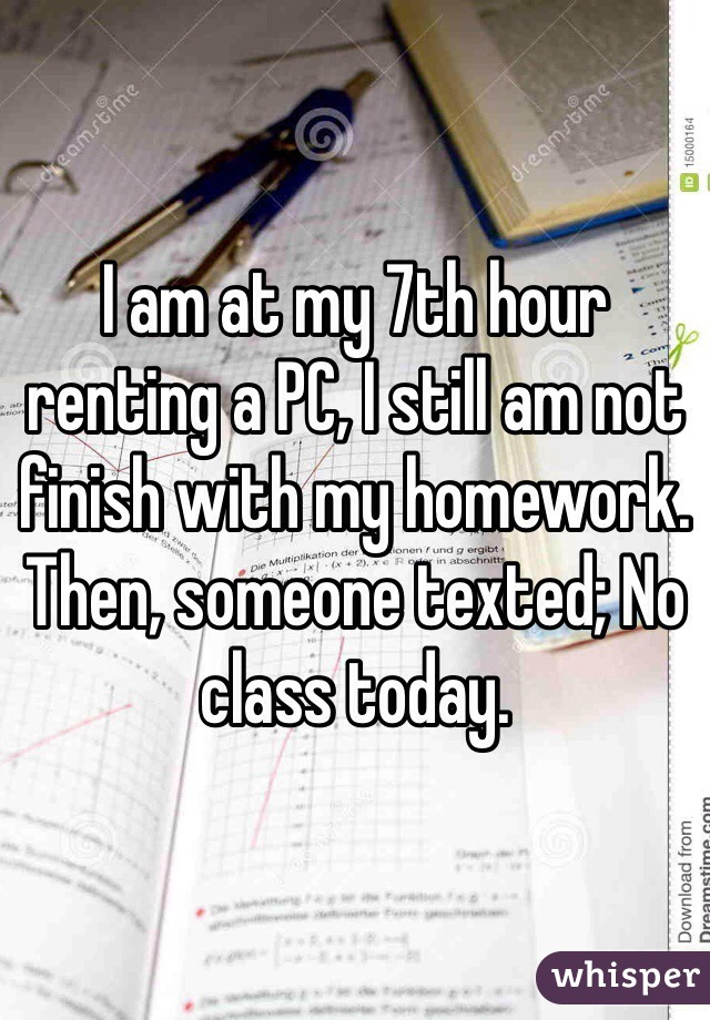 I am at my 7th hour renting a PC, I still am not finish with my homework. Then, someone texted; No class today.