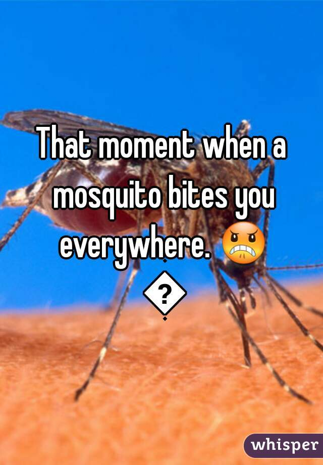 That moment when a mosquito bites you everywhere. 😠 👏