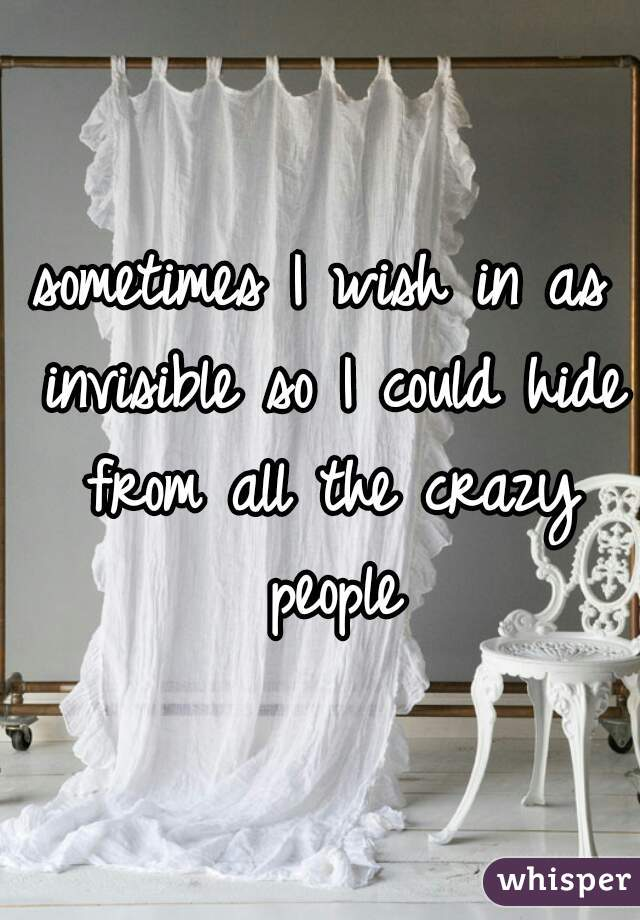 sometimes I wish in as invisible so I could hide from all the crazy people