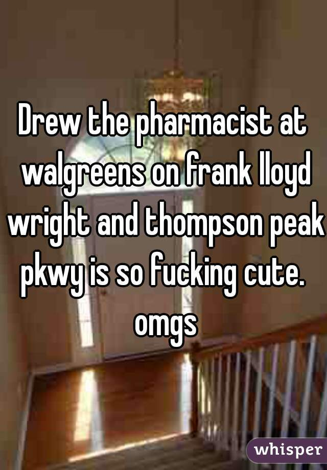 Drew the pharmacist at walgreens on frank lloyd wright and thompson peak pkwy is so fucking cute.  omgs